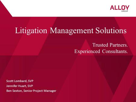Scott Lombard, SVP Jennifer Huart, SVP Ben Sexton, Senior Project Manager Litigation Management Solutions Trusted Partners. Experienced Consultants.