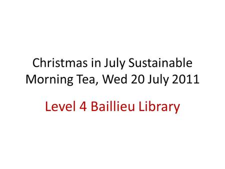 Christmas in July Sustainable Morning Tea, Wed 20 July 2011 Level 4 Baillieu Library.
