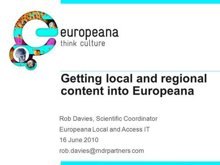 Getting local and regional content into Europeana Rob Davies, Scientific Coordinator Europeana Local and Access IT 16 June 2010