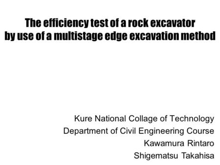 The efficiency test of a rock excavator by use of a multistage edge excavation method Kure National Collage of Technology Department of Civil Engineering.
