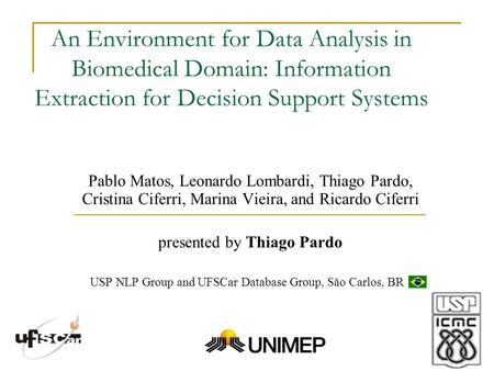 An Environment for Data Analysis in Biomedical Domain: Information Extraction for Decision Support Systems Pablo Matos, Leonardo Lombardi, Thiago Pardo,