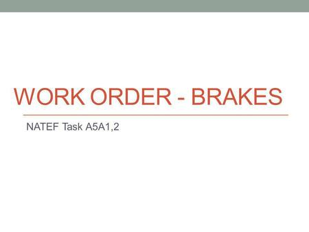 WORK ORDER - BRAKES NATEF Task A5A1,2. How do I do this Task? You are going to create a complete estimate to repair some common brake problems on a vehicle.