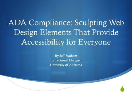 ADA Compliance: Sculpting Web Design Elements That Provide Accessibility for Everyone By Jeff Statham Instructional Designer University of Alabama.