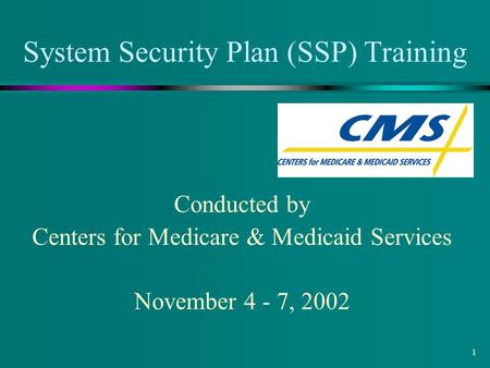 1 System Security Plan (SSP) Training Conducted by Centers for Medicare & Medicaid Services November 4 - 7, 2002.