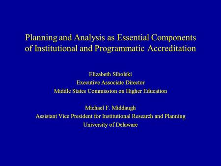 Planning and Analysis as Essential Components of Institutional and Programmatic Accreditation Elizabeth Sibolski Executive Associate Director Middle States.