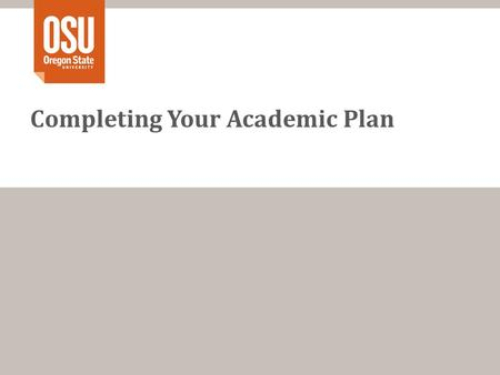Completing Your Academic Plan. The Steps Step 1 – Name and OSU ID Step 2 – Fill in Done Column Step 3 – Fill in Term Information Step 4 – Add Major Courses.