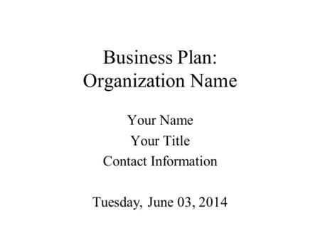 Business Plan: Organization Name Your Name Your Title Contact Information Tuesday, June 03, 2014.