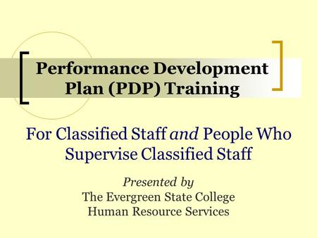 Performance Development Plan (PDP) Training For Classified Staff and People Who Supervise Classified Staff Presented by The Evergreen State College Human.
