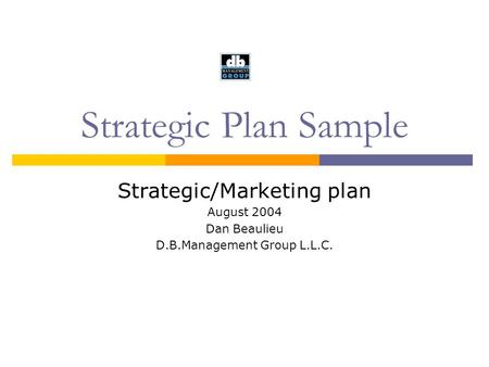 Strategic Plan Sample Strategic/Marketing plan August 2004 Dan Beaulieu D.B.Management Group L.L.C.