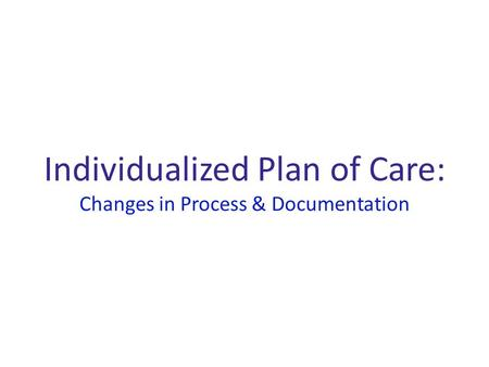 Individualized Plan of Care: Changes in Process & Documentation.