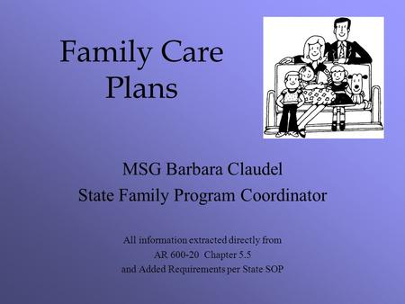 Family Care Plans MSG Barbara Claudel State Family Program Coordinator All information extracted directly from AR 600-20 Chapter 5.5 and Added Requirements.