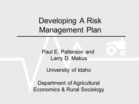Developing A Risk Management Plan Paul E. Patterson and Larry D. Makus University of Idaho Department of Agricultural Economics & Rural Sociology.