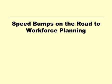 Speed Bumps on the Road to Workforce Planning. Workforce OSCPM Alan Ross Tripp Workforce Planning Manager Office of Personnel Management Planning.