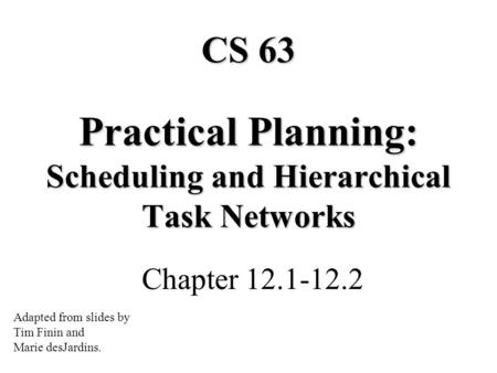 Practical Planning: Scheduling and Hierarchical Task Networks Chapter 12.1-12.2 CS 63 Adapted from slides by Tim Finin and Marie desJardins.