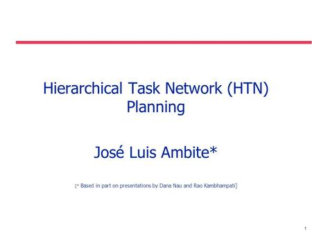 1 Hierarchical Task Network (HTN) Planning José Luis Ambite* [* Based in part on presentations by Dana Nau and Rao Kambhampati]