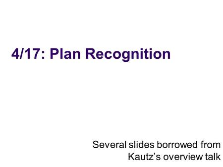 4/17: Plan Recognition Several slides borrowed from Kautzs overview talk.
