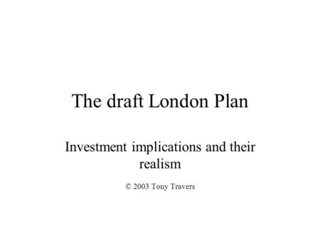 The draft London Plan Investment implications and their realism © 2003 Tony Travers.