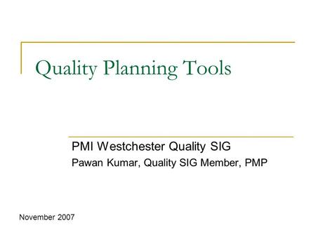 Quality Planning Tools PMI Westchester Quality SIG Pawan Kumar, Quality SIG Member, PMP November 2007.