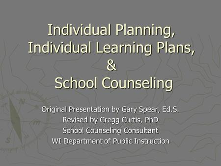 Individual Planning, Individual Learning Plans, & School Counseling Original Presentation by Gary Spear, Ed.S. Revised by Gregg Curtis, PhD School Counseling.