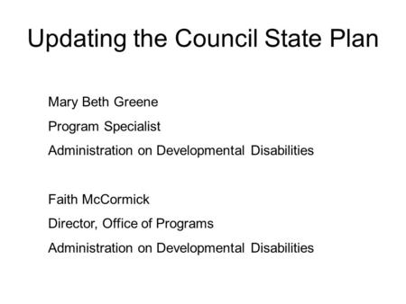 Updating the Council State Plan Mary Beth Greene Program Specialist Administration on Developmental Disabilities Faith McCormick Director, Office of Programs.