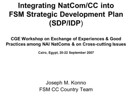 Integrating NatCom/CC into FSM Strategic Development Plan (SDP/IDP) CGE Workshop on Exchange of Experiences & Good Practices among NAI NatComs & on Cross-cutting.