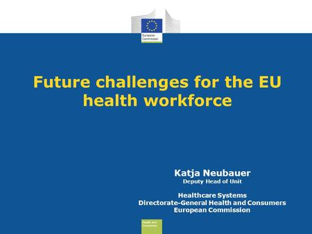 Health and Consumers Health and Consumers Future challenges for the EU health workforce Katja Neubauer Deputy Head of Unit Healthcare Systems Directorate-General.