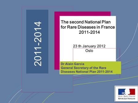 ¨ Dr Alain Garcia General Secretary of the Rare Diseases National Plan 2011-2014 2011-2014 The second National Plan for Rare Diseases in France 2011-2014.