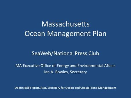 Massachusetts Ocean Management Plan SeaWeb/National Press Club MA Executive Office of Energy and Environmental Affairs Ian A. Bowles, Secretary Deerin.