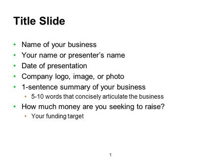 1 Title Slide Name of your business Your name or presenters name Date of presentation Company logo, image, or photo 1-sentence summary of your business.