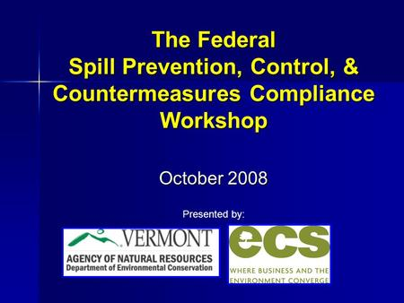 The Federal Spill Prevention, Control, & Countermeasures Compliance Workshop October 2008 Presented by: