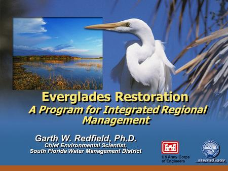 US Army Corps of Engineers Everglades Restoration A Program for Integrated Regional Management Garth W. Redfield, Ph.D. Chief Environmental Scientist,