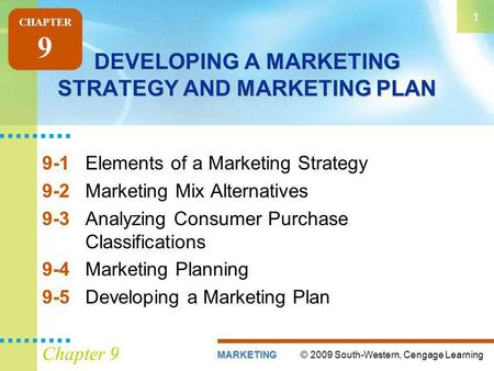 © 2009 South-Western, Cengage LearningMARKETING 1 Chapter 9 DEVELOPING A MARKETING STRATEGY AND MARKETING PLAN 9-1Elements of a Marketing Strategy 9-2Marketing.