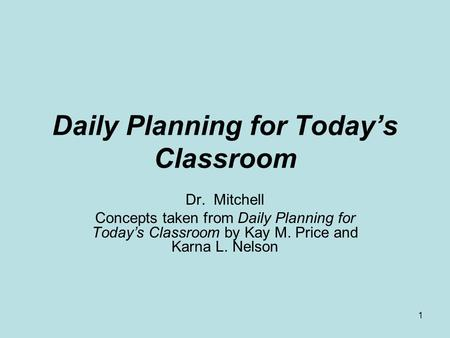 1 Daily Planning for Todays Classroom Dr. Mitchell Concepts taken from Daily Planning for Todays Classroom by Kay M. Price and Karna L. Nelson.