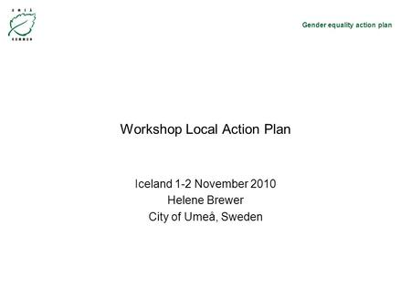 Gender equality action plan Workshop Local Action Plan Iceland 1-2 November 2010 Helene Brewer City of Umeå, Sweden.