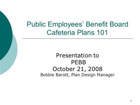 1 Public Employees Benefit Board Cafeteria Plans 101 Presentation to PEBB October 21, 2008 Bobbie Barott, Plan Design Manager.
