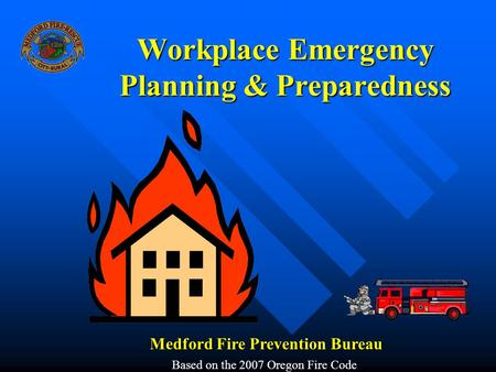 Workplace Emergency Planning & Preparedness Medford Fire Prevention Bureau Based on the 2007 Oregon Fire Code.