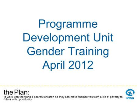 The Plan: to work with the worlds poorest children so they can move themselves from a life of poverty to a future with opportunity Programme Development.