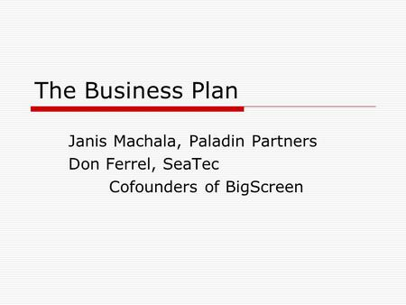The Business Plan Janis Machala, Paladin Partners Don Ferrel, SeaTec Cofounders of BigScreen.
