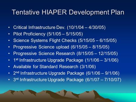 Tentative HIAPER Development Plan Critical Infrastructure Dev. (10/1/04 – 4/30/05) Pilot Proficiency (5/1/05 – 5/15/05) Science Systems Flight Checks (5/15/05.