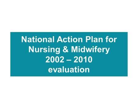 National Action Plan for Nursing & Midwifery 2002 – 2010 evaluation.
