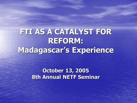 FTI AS A CATALYST FOR REFORM: Madagascars Experience October 13, 2005 8th Annual NETF Seminar.