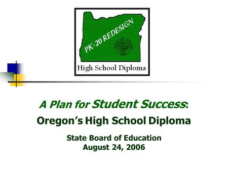 A Plan for Student Success : Oregons High School Diploma State Board of Education August 24, 2006.