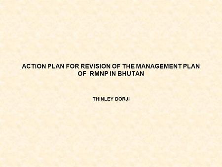 ACTION PLAN FOR REVISION OF THE MANAGEMENT PLAN OF RMNP IN BHUTAN THINLEY DORJI.