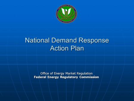 National Demand Response Action Plan Office of Energy Market Regulation Federal Energy Regulatory Commission.