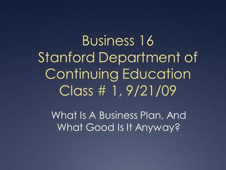 Business 16 Stanford Department of Continuing Education Class # 1, 9/21/09 What Is A Business Plan, And What Good Is It Anyway?