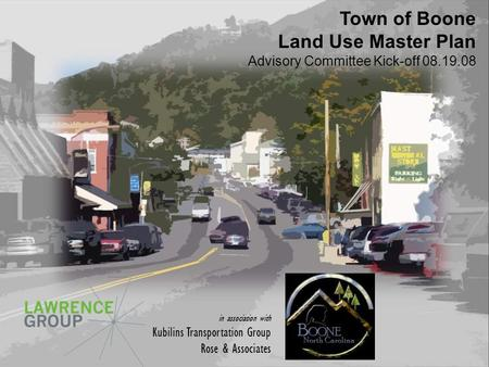 Land Use Master Plan Town of Boone Land Use Master Plan Advisory Committee Kick-off 08.19.08 in association with Kubilins Transportation Group Rose & Associates.
