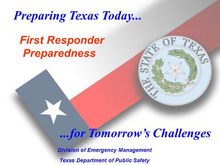 1 Preparing Texas Today... Division of Emergency Management Texas Department of Public Safety...for Tomorrows Challenges First Responder Preparedness.