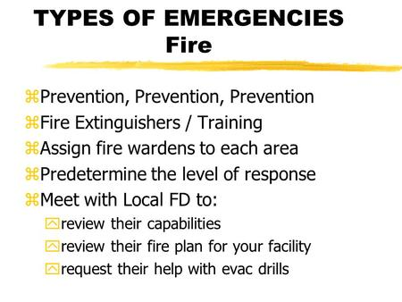 TYPES OF EMERGENCIES Fire zPrevention, Prevention, Prevention zFire Extinguishers / Training zAssign fire wardens to each area zPredetermine the level.