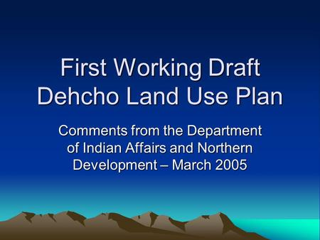First Working Draft Dehcho Land Use Plan Comments from the Department of Indian Affairs and Northern Development – March 2005.