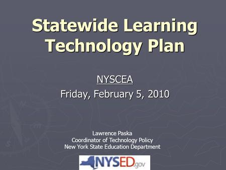 Statewide Learning Technology Plan NYSCEA Friday, February 5, 2010 Lawrence Paska Coordinator of Technology Policy New York State Education Department.